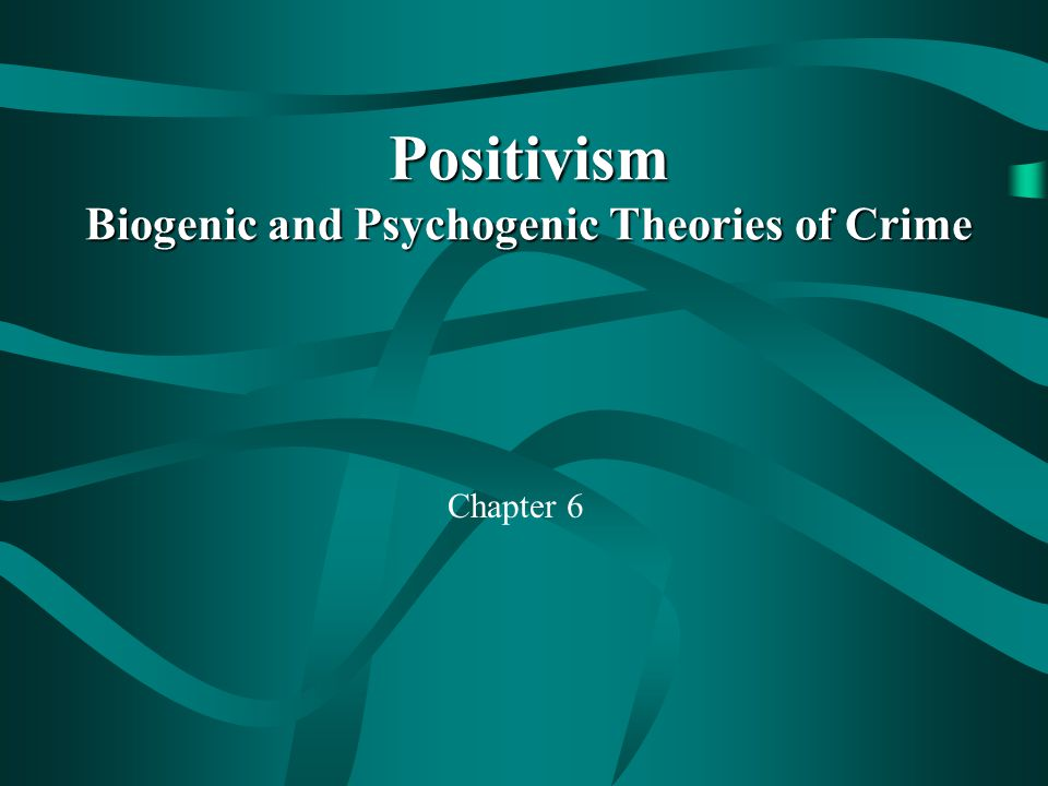 Positivism Biogenic and Psychogenic Theories of Crime