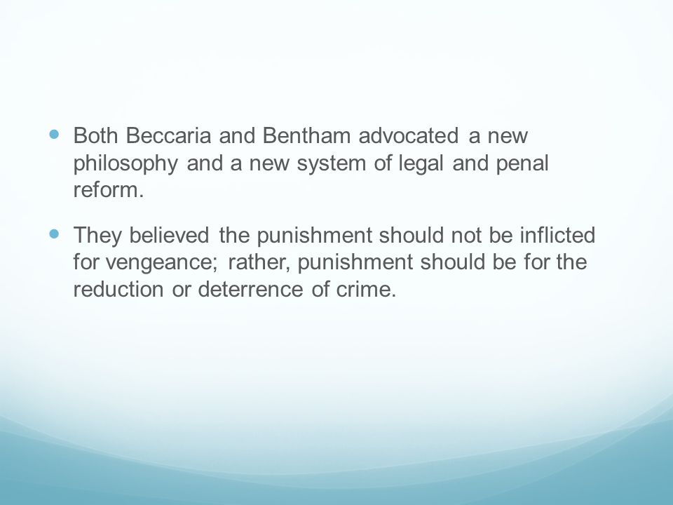Both Beccaria and Bentham advocated a new philosophy and a new system of legal and penal reform.