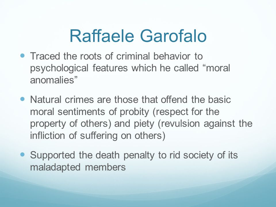 Raffaele Garofalo Traced the roots of criminal behavior to psychological features which he called moral anomalies