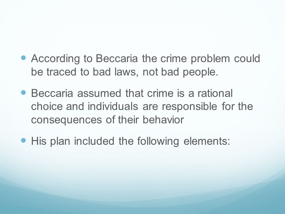 According to Beccaria the crime problem could be traced to bad laws, not bad people.