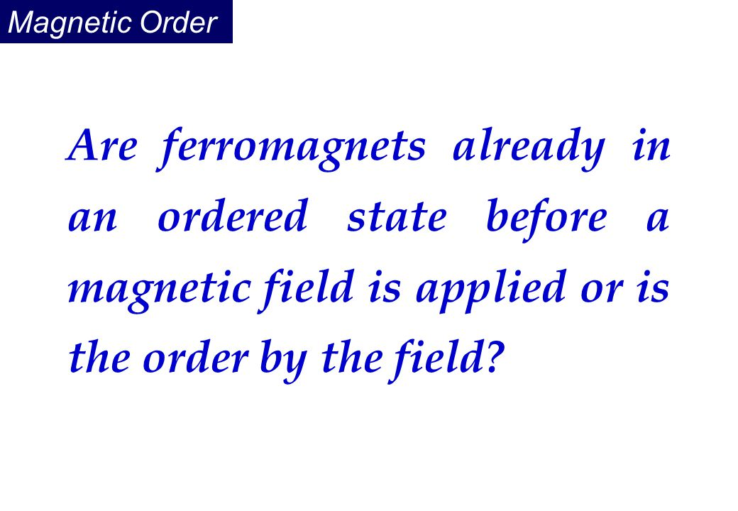 Magnetic Order Are ferromagnets already in an ordered state before a magnetic field is applied or is the order by the field