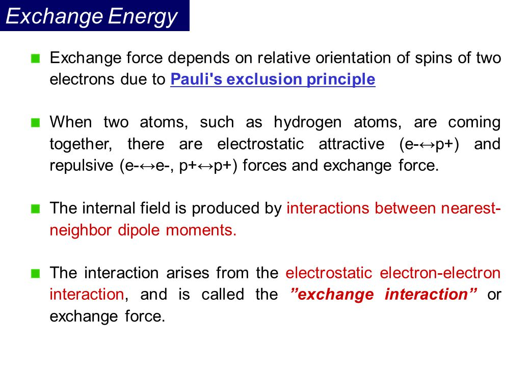 Exchange Energy Exchange force depends on relative orientation of spins of two electrons due to Pauli s exclusion principle.
