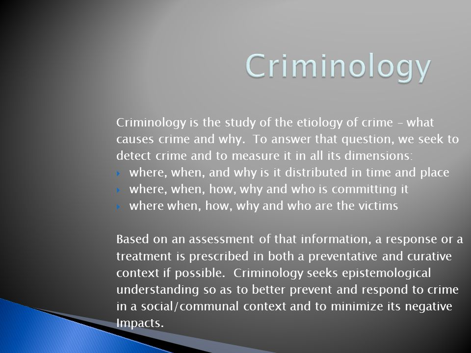 Criminology Criminology is the study of the etiology of crime – what