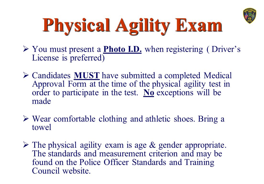 Physical Agility Exam You must present a Photo I.D. when registering ( Driver's License is preferred)
