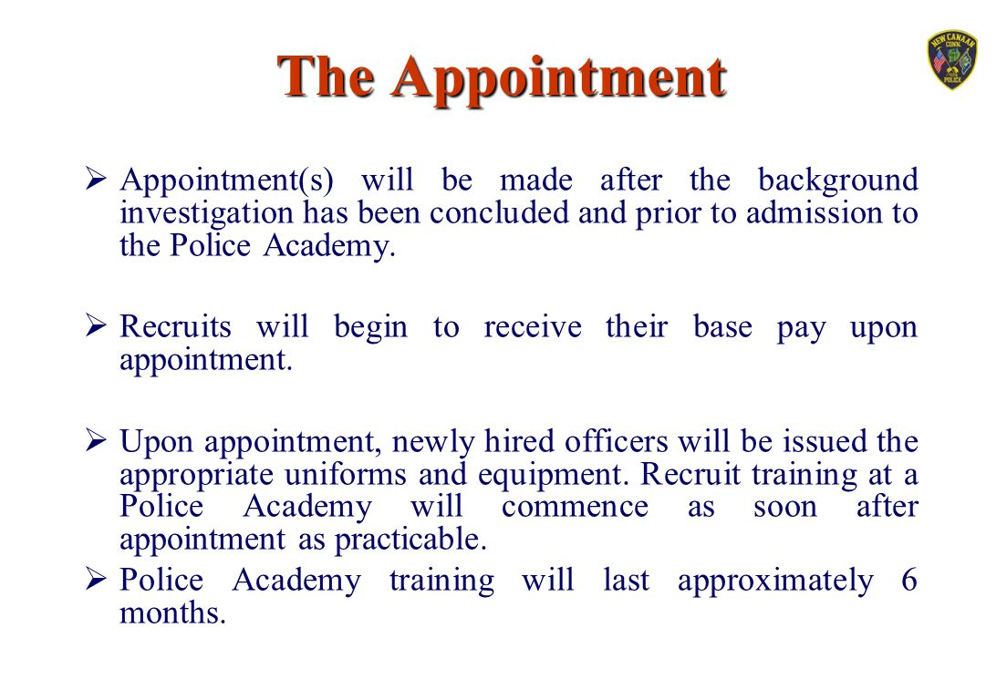 The Appointment Appointment(s) will be made after the background investigation has been concluded and prior to admission to the Police Academy.