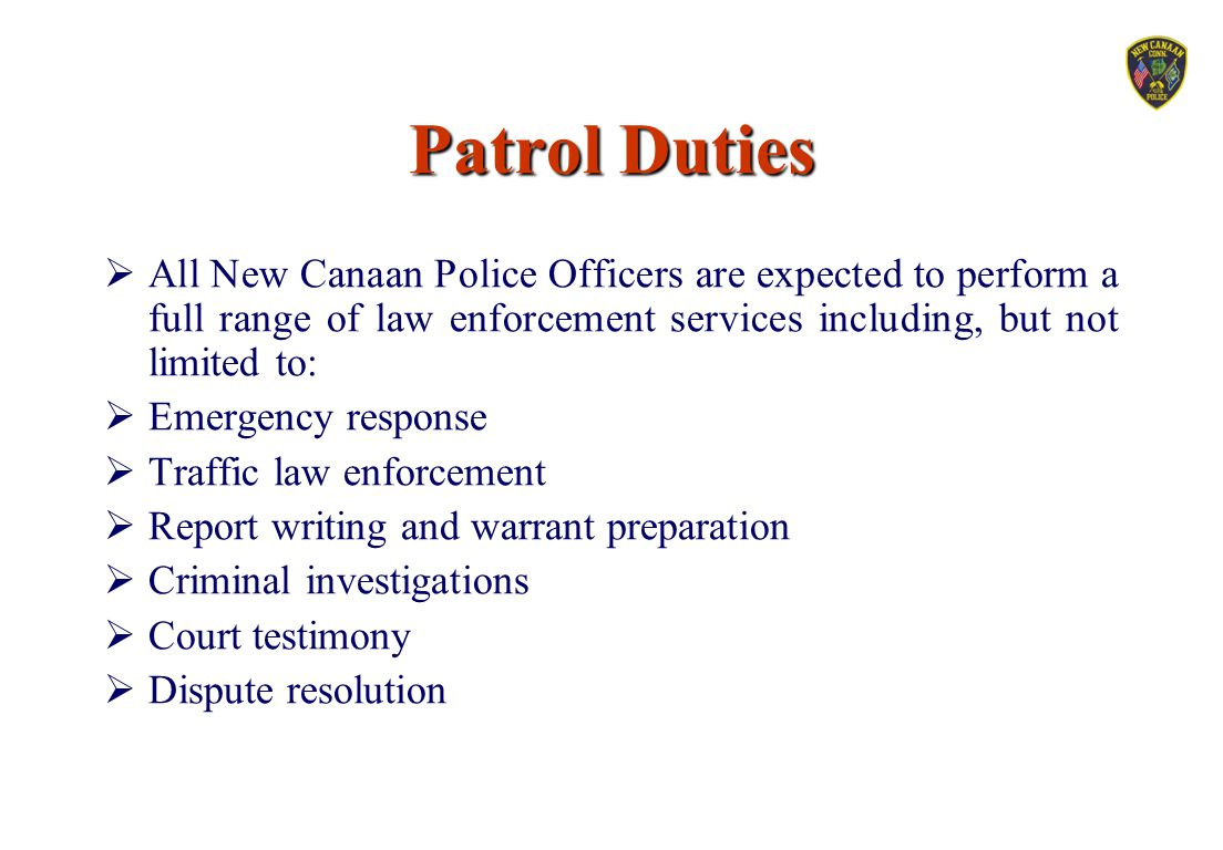 Patrol Duties All New Canaan Police Officers are expected to perform a full range of law enforcement services including, but not limited to: