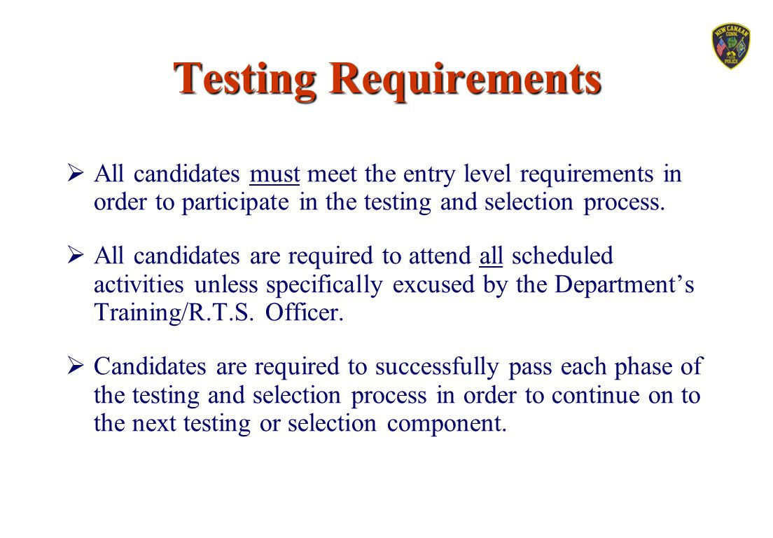 Testing Requirements All candidates must meet the entry level requirements in order to participate in the testing and selection process.
