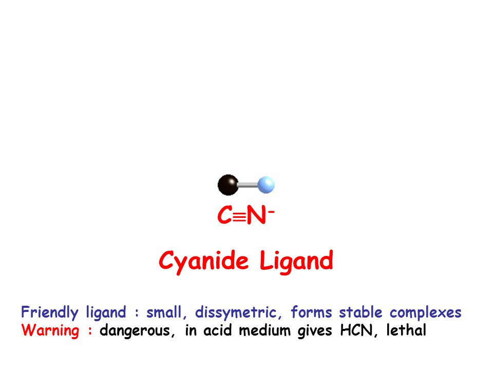 CN- Cyanide Ligand. Friendly ligand : small, dissymetric, forms stable complexes.