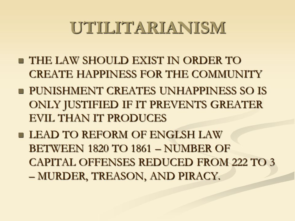 UTILITARIANISM THE LAW SHOULD EXIST IN ORDER TO CREATE HAPPINESS FOR THE COMMUNITY.