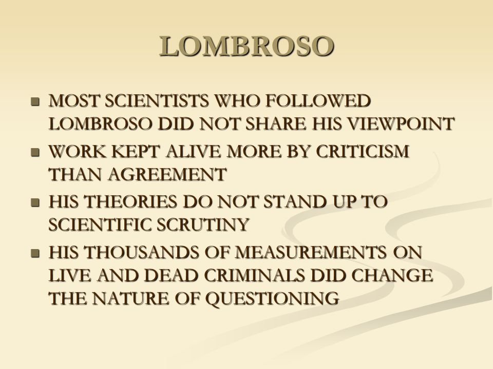 LOMBROSO MOST SCIENTISTS WHO FOLLOWED LOMBROSO DID NOT SHARE HIS VIEWPOINT. WORK KEPT ALIVE MORE BY CRITICISM THAN AGREEMENT.