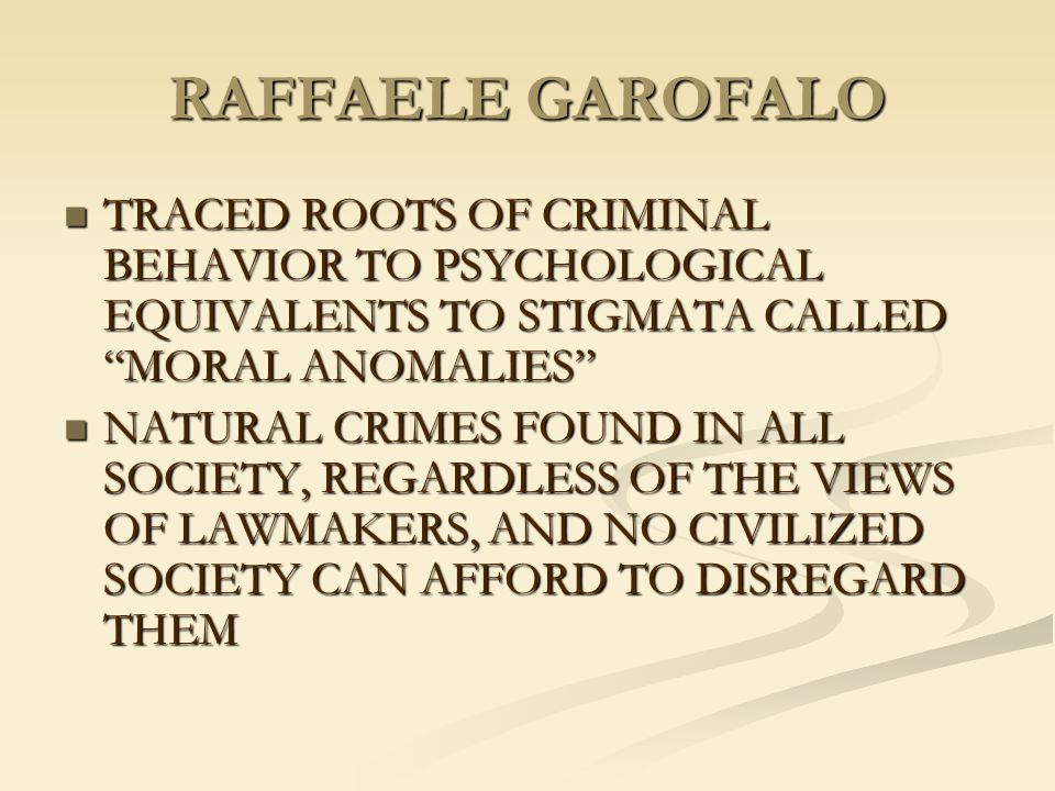 RAFFAELE GAROFALO TRACED ROOTS OF CRIMINAL BEHAVIOR TO PSYCHOLOGICAL EQUIVALENTS TO STIGMATA CALLED MORAL ANOMALIES