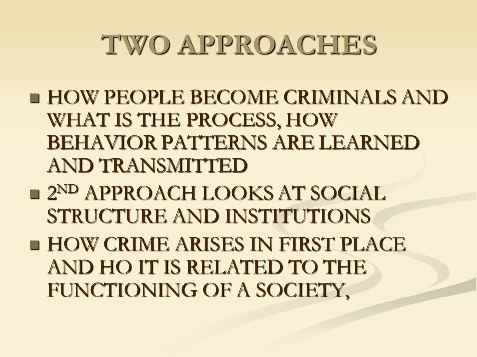 TWO APPROACHES HOW PEOPLE BECOME CRIMINALS AND WHAT IS THE PROCESS, HOW BEHAVIOR PATTERNS ARE LEARNED AND TRANSMITTED.