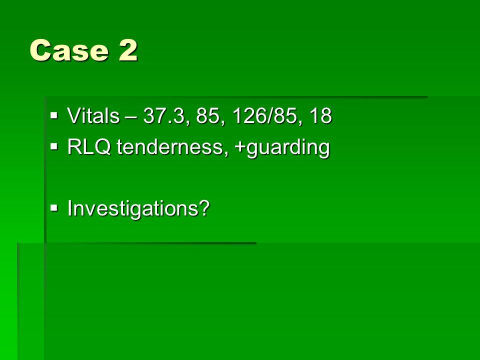 Case 2 Vitals – 37.3, 85, 126/85, 18 RLQ tenderness, +guarding