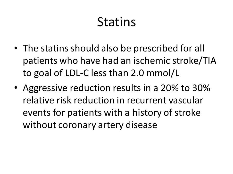 Statins The statins should also be prescribed for all patients who have had an ischemic stroke/TIA to goal of LDL-C less than 2.0 mmol/L.