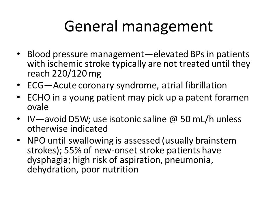 General management Blood pressure management—elevated BPs in patients with ischemic stroke typically are not treated until they reach 220/120 mg.
