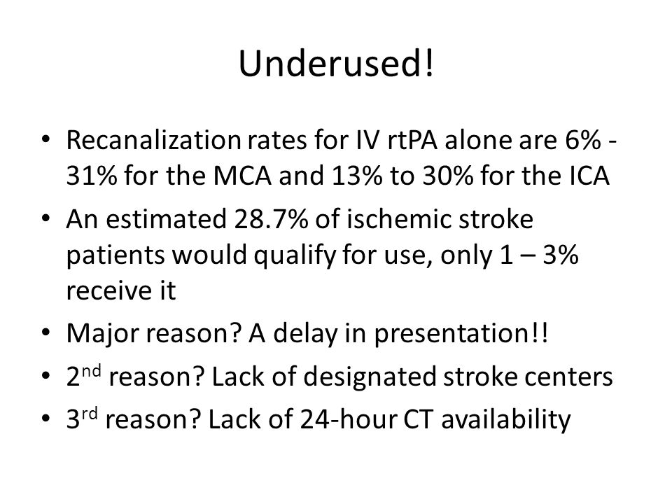 Underused! Recanalization rates for IV rtPA alone are 6% - 31% for the MCA and 13% to 30% for the ICA.