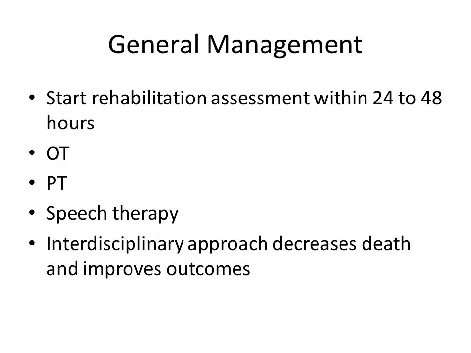 General Management Start rehabilitation assessment within 24 to 48 hours. OT. PT. Speech therapy.