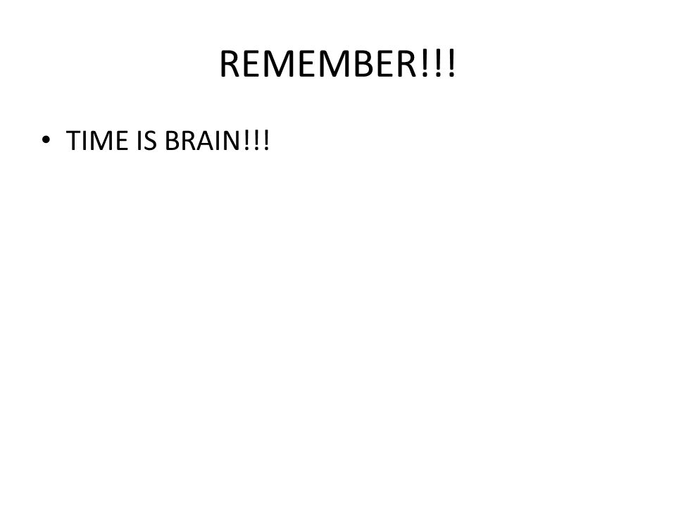 REMEMBER!!! TIME IS BRAIN!!!