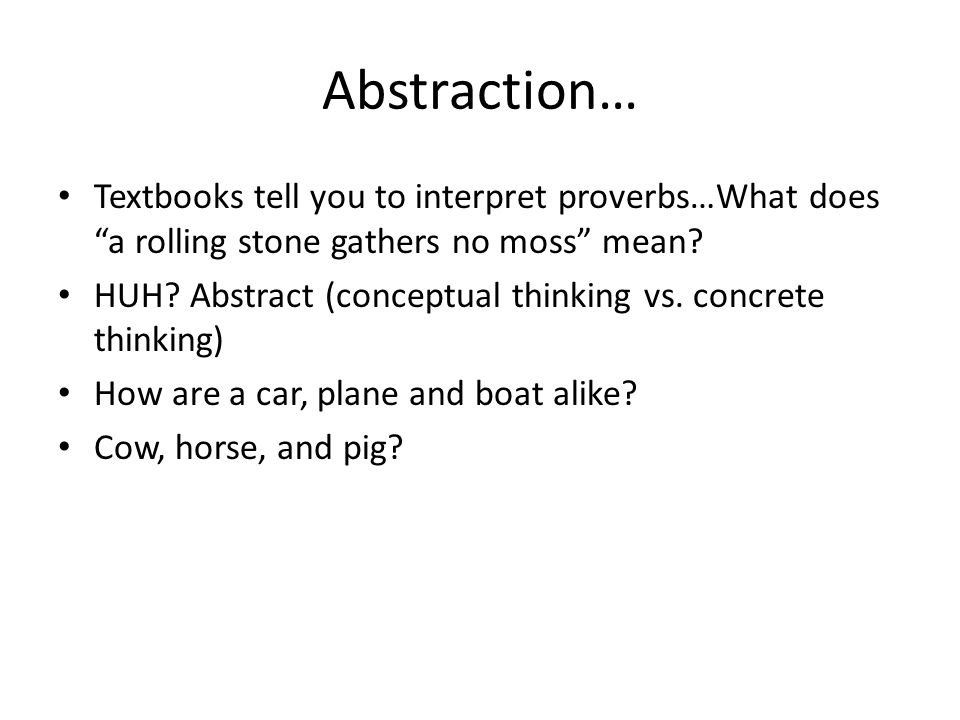 Abstraction… Textbooks tell you to interpret proverbs…What does a rolling stone gathers no moss mean