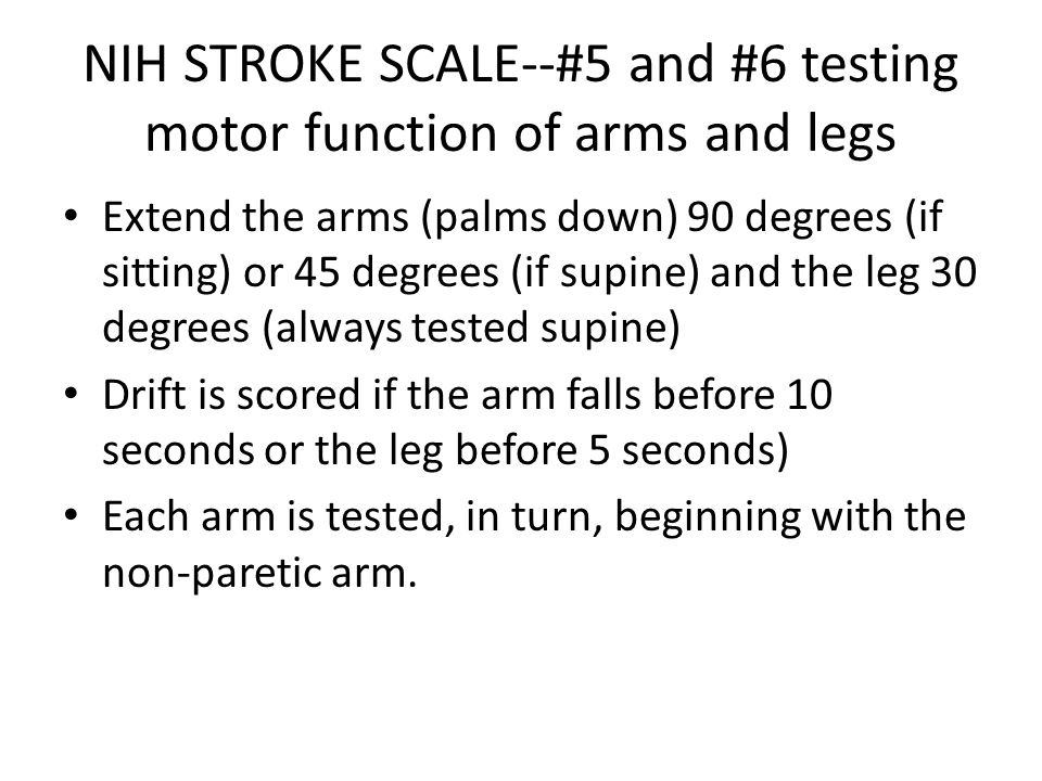 NIH STROKE SCALE--#5 and #6 testing motor function of arms and legs