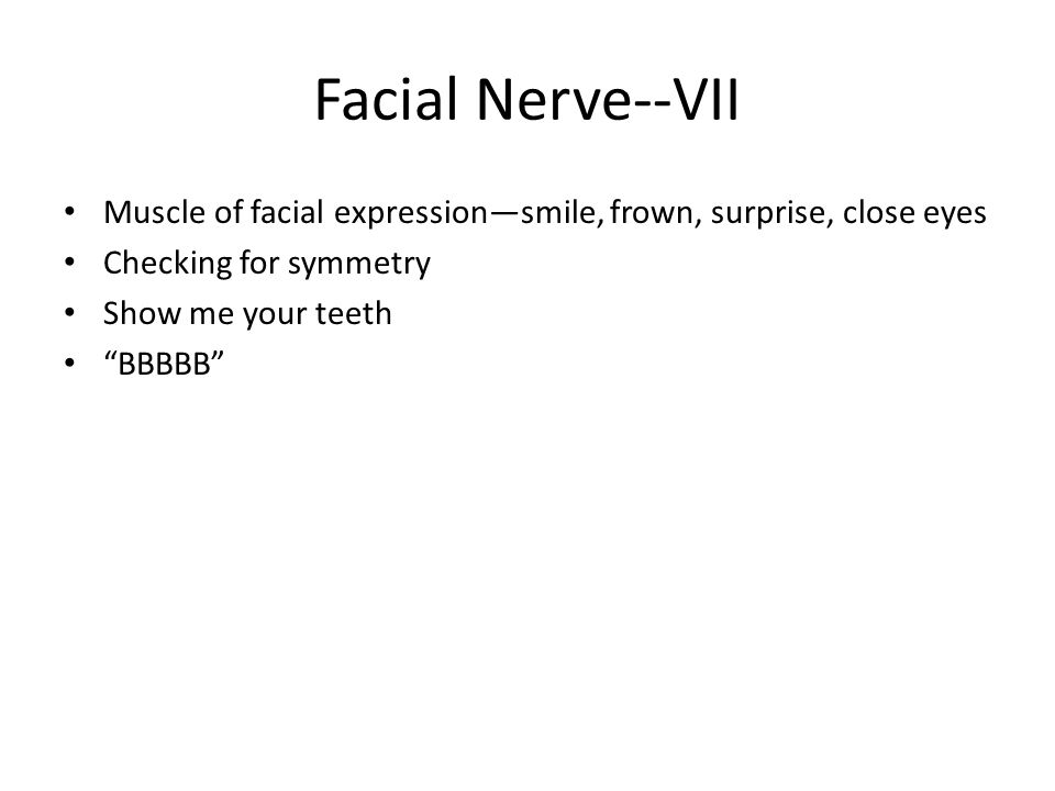 Facial Nerve--VII Muscle of facial expression—smile, frown, surprise, close eyes. Checking for symmetry.