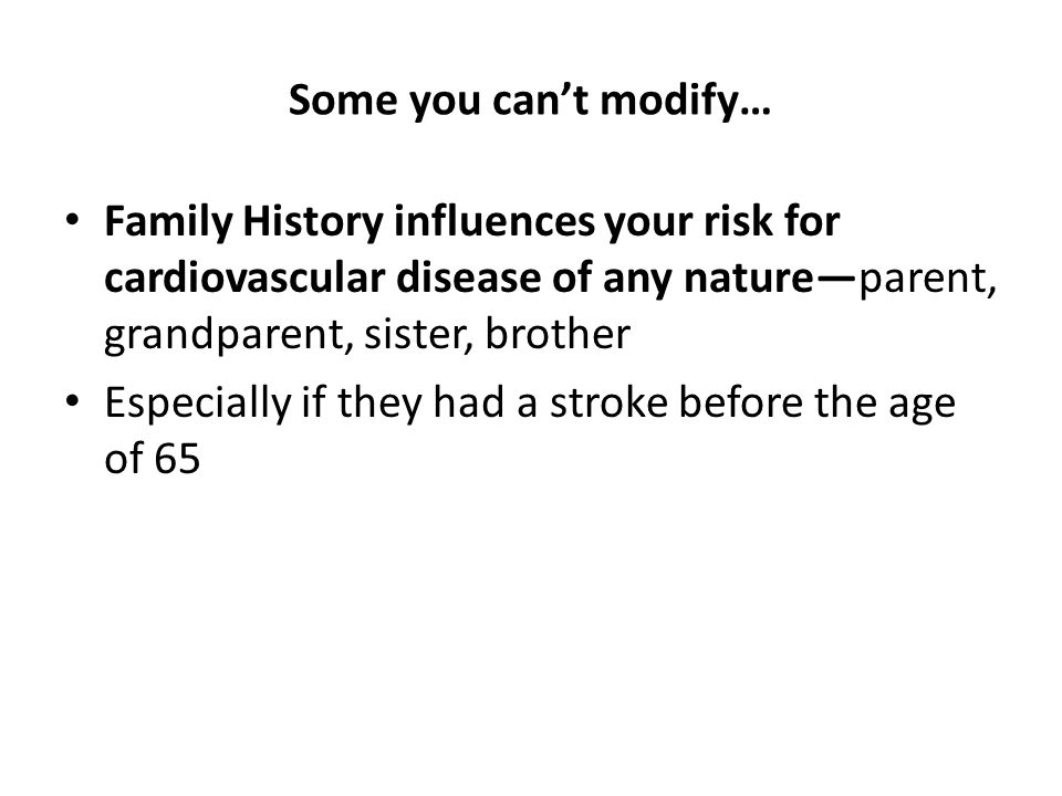 Some you can't modify… Family History influences your risk for cardiovascular disease of any nature—parent, grandparent, sister, brother.