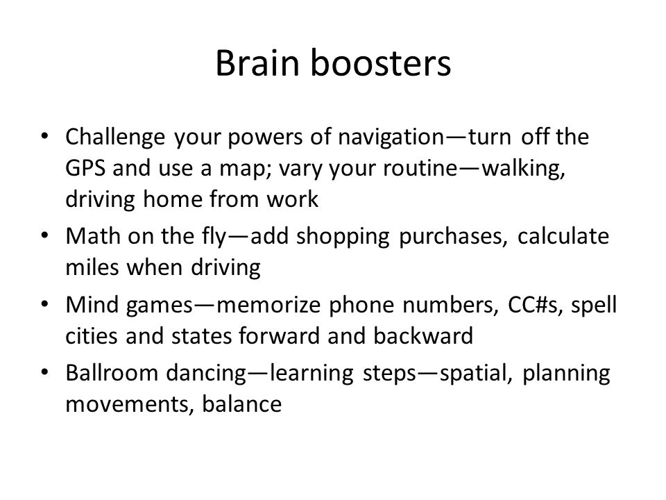 Brain boosters Challenge your powers of navigation—turn off the GPS and use a map; vary your routine—walking, driving home from work.