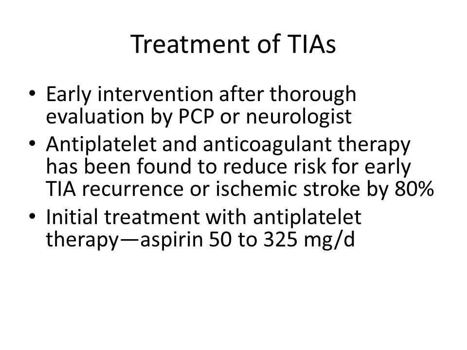 Treatment of TIAs Early intervention after thorough evaluation by PCP or neurologist.