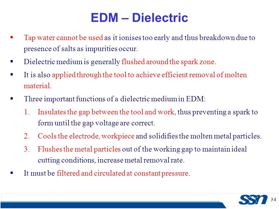 EDM – Dielectric Tap water cannot be used as it ionises too early and thus breakdown due to presence of salts as impurities occur.