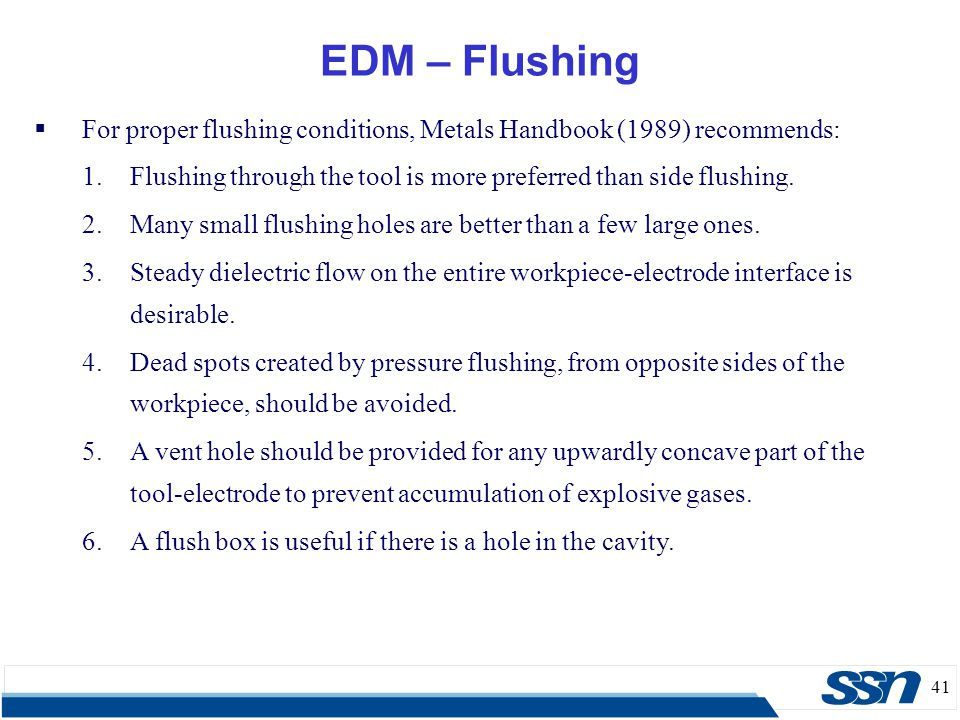 EDM – Flushing For proper flushing conditions, Metals Handbook (1989) recommends: Flushing through the tool is more preferred than side flushing.