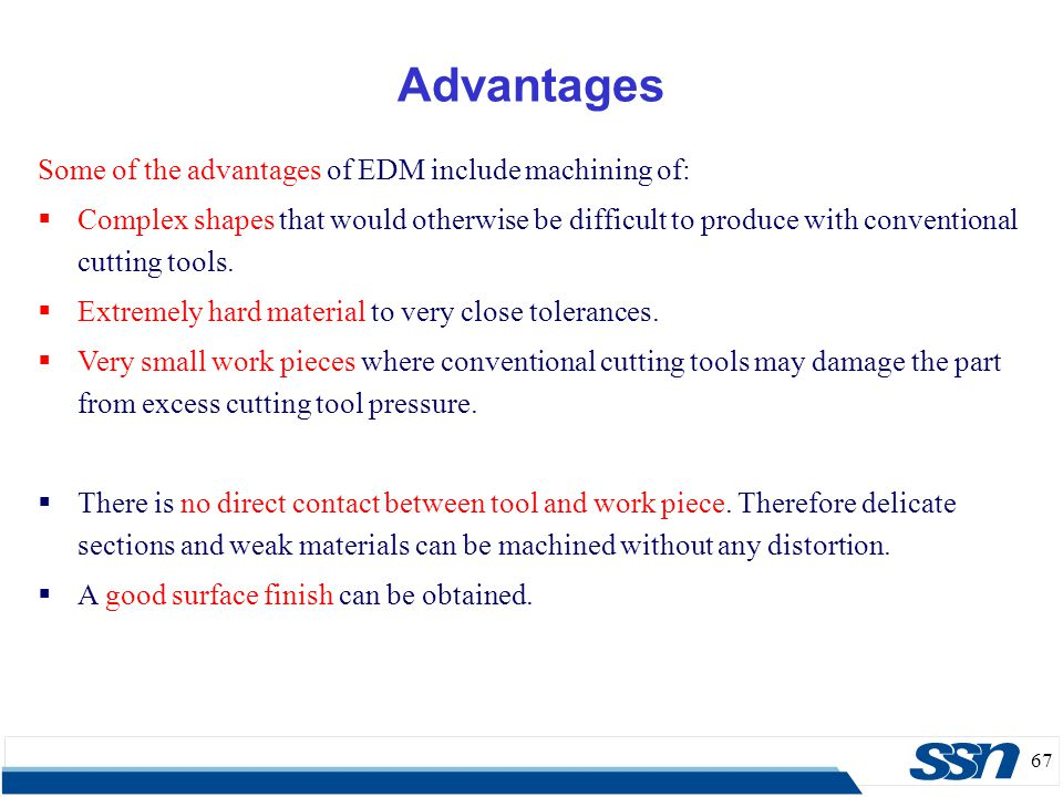 Advantages Some of the advantages of EDM include machining of:
