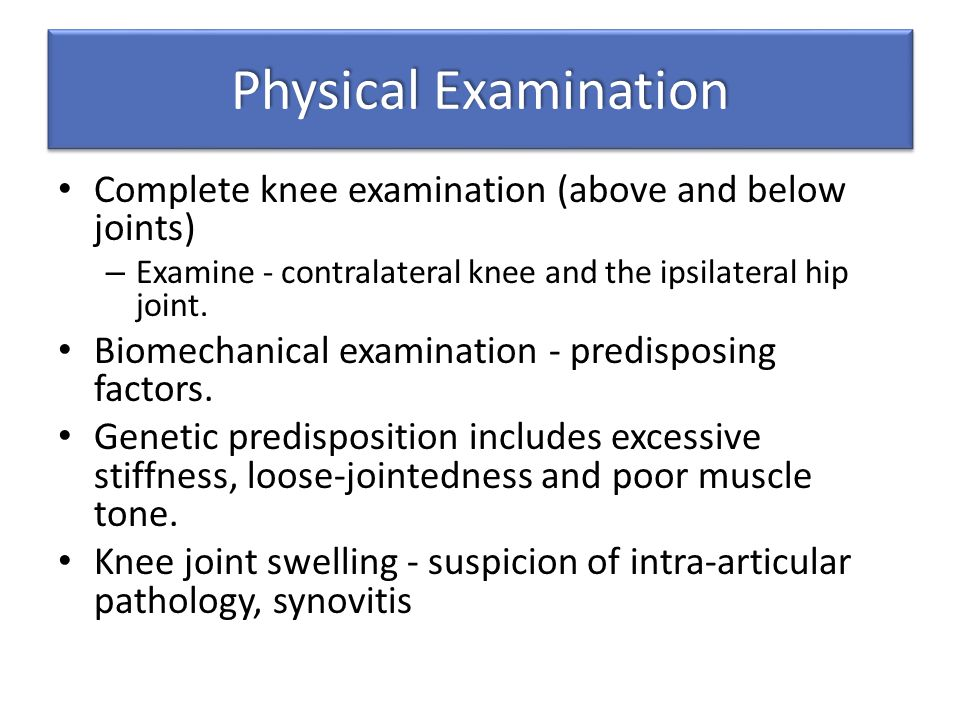 Physical Examination Complete knee examination (above and below joints) Examine - contralateral knee and the ipsilateral hip joint.