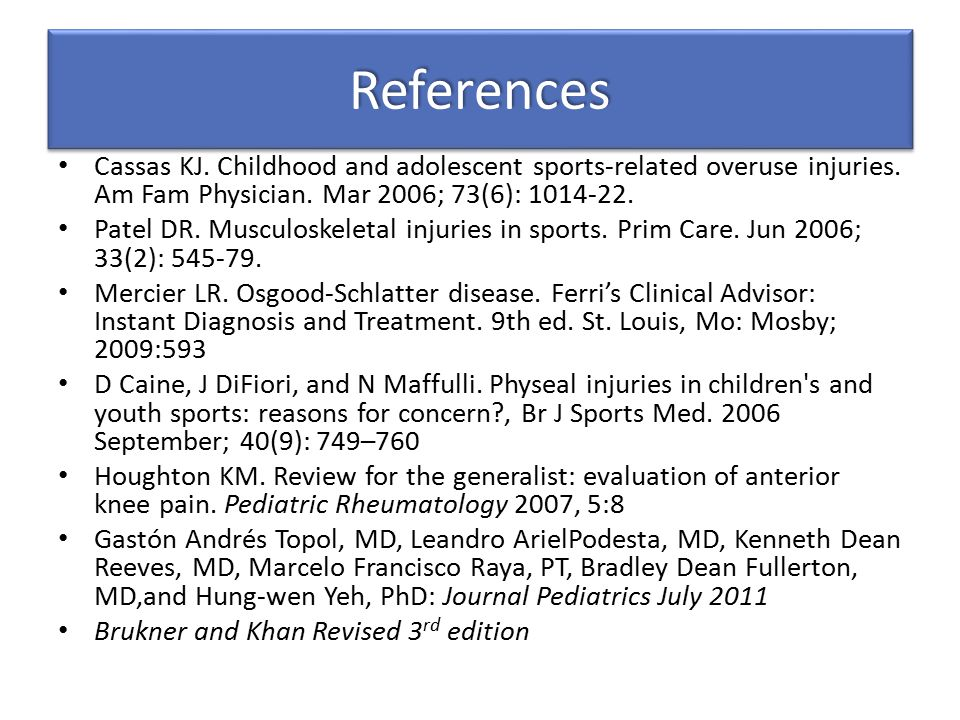 References Cassas KJ. Childhood and adolescent sports-related overuse injuries. Am Fam Physician. Mar 2006; 73(6): 1014-22.