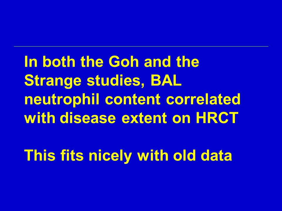 In both the Goh and the Strange studies, BAL neutrophil content correlated with disease extent on HRCT This fits nicely with old data