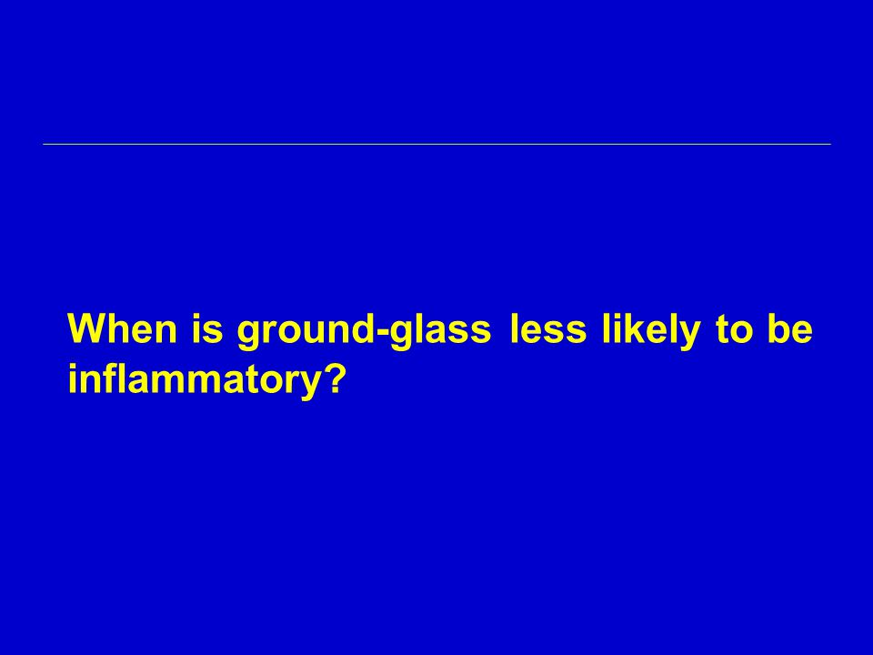 When is ground-glass less likely to be inflammatory