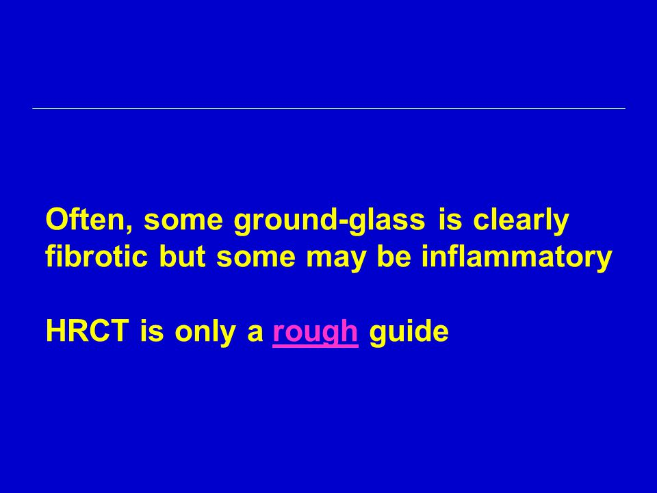 Often, some ground-glass is clearly fibrotic but some may be inflammatory HRCT is only a rough guide