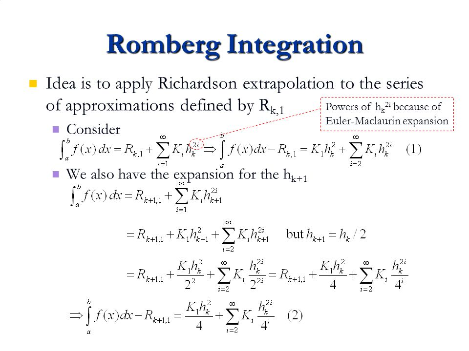 Romberg Integration Idea is to apply Richardson extrapolation to the series of approximations defined by Rk,1.