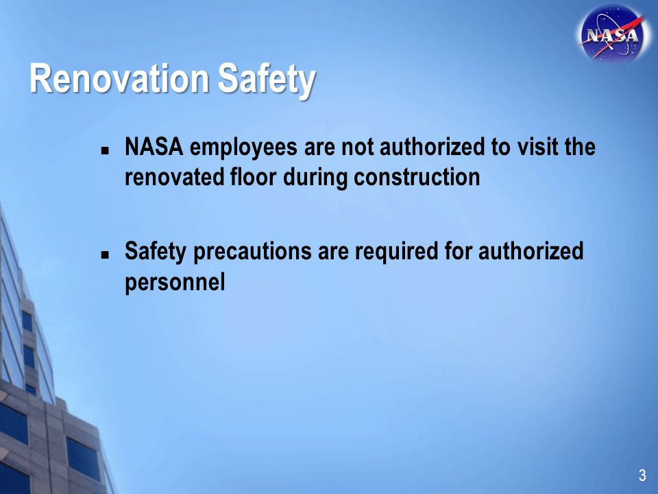 Renovation Safety NASA employees are not authorized to visit the renovated floor during construction.