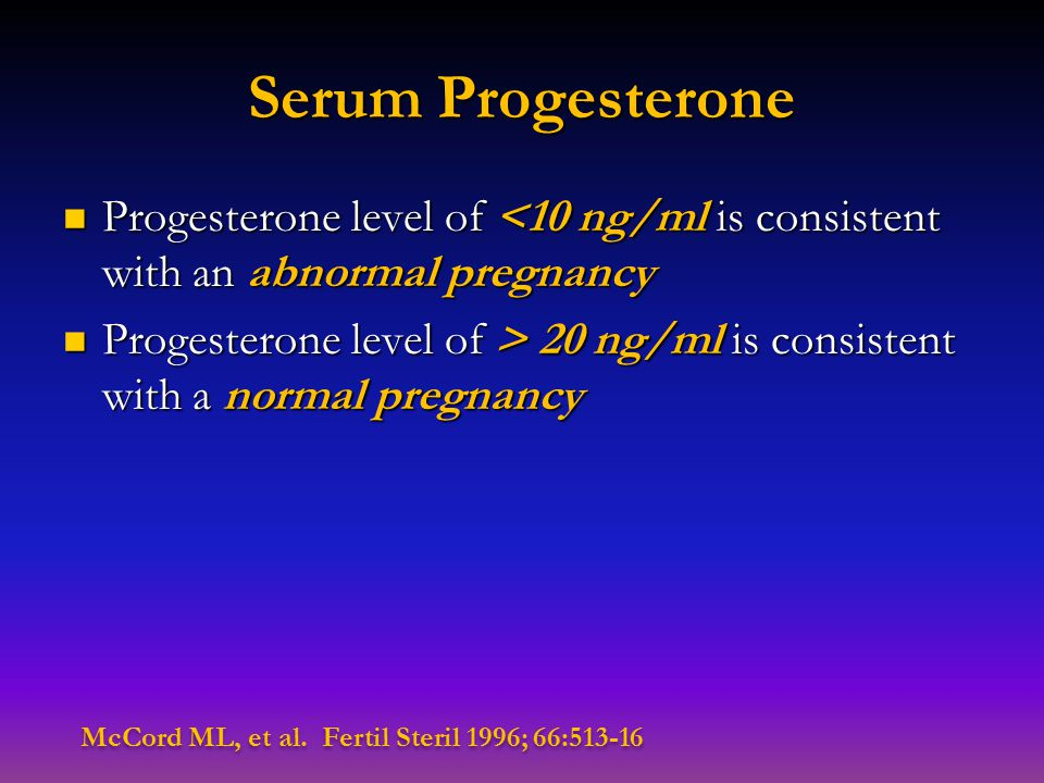 Serum Progesterone Progesterone level of <10 ng/ml is consistent with an abnormal pregnancy.