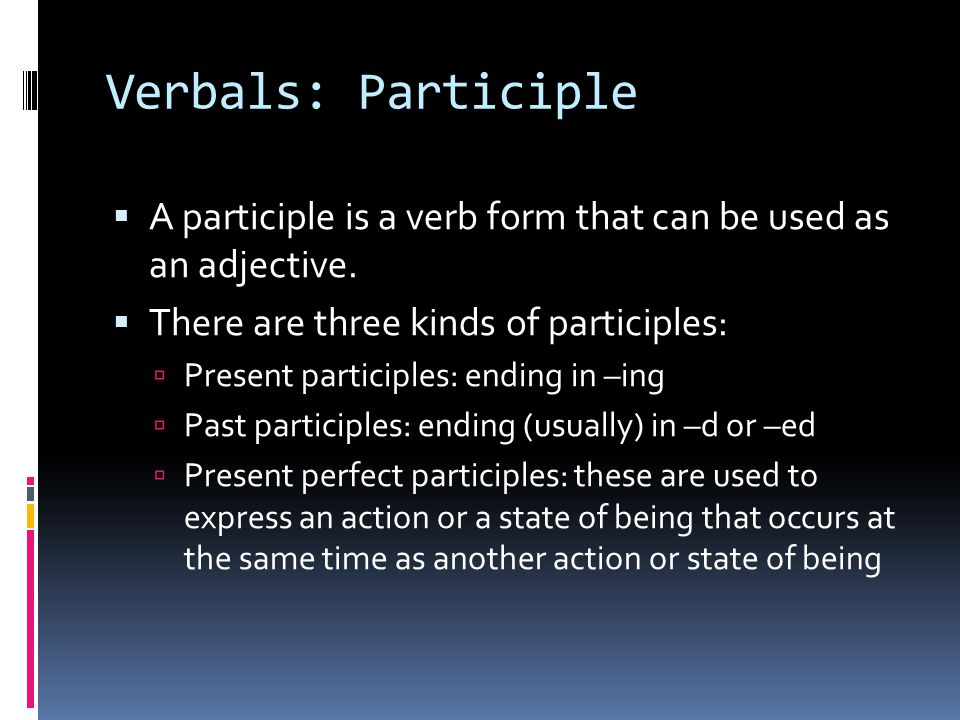 Verbals: Participle A participle is a verb form that can be used as an adjective. There are three kinds of participles: