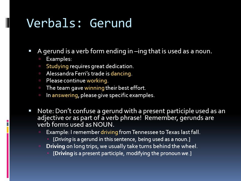 Verbals: Gerund A gerund is a verb form ending in –ing that is used as a noun. Examples: Studying requires great dedication.