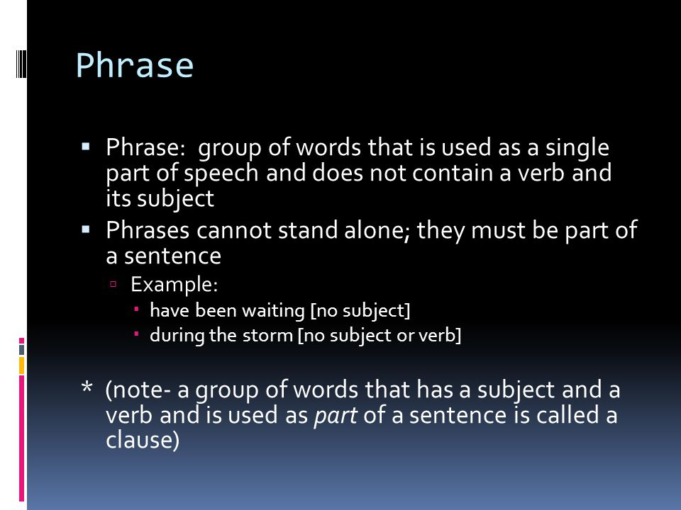Phrase Phrase: group of words that is used as a single part of speech and does not contain a verb and its subject.