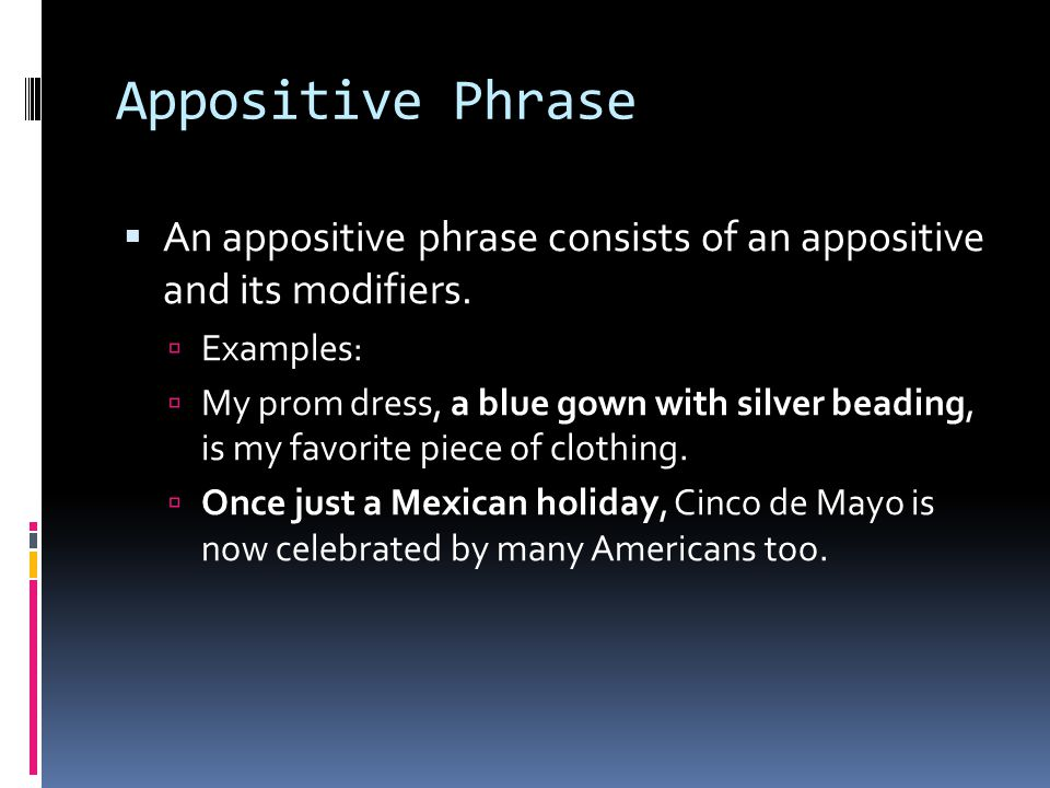 Appositive Phrase An appositive phrase consists of an appositive and its modifiers. Examples: