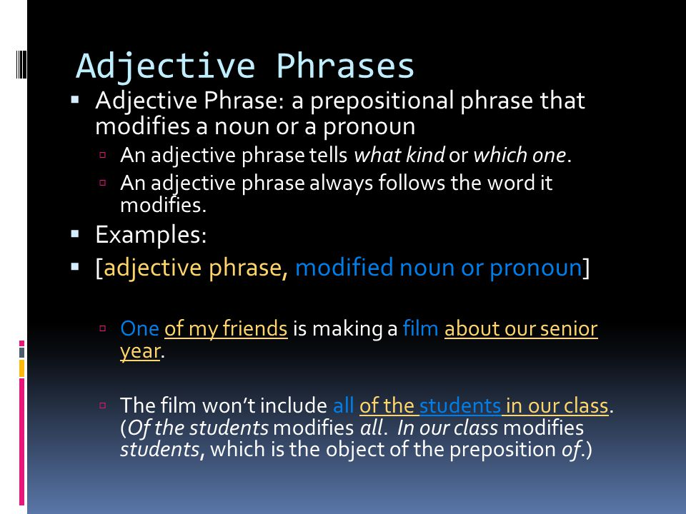 Adjective Phrases Adjective Phrase: a prepositional phrase that modifies a noun or a pronoun. An adjective phrase tells what kind or which one.