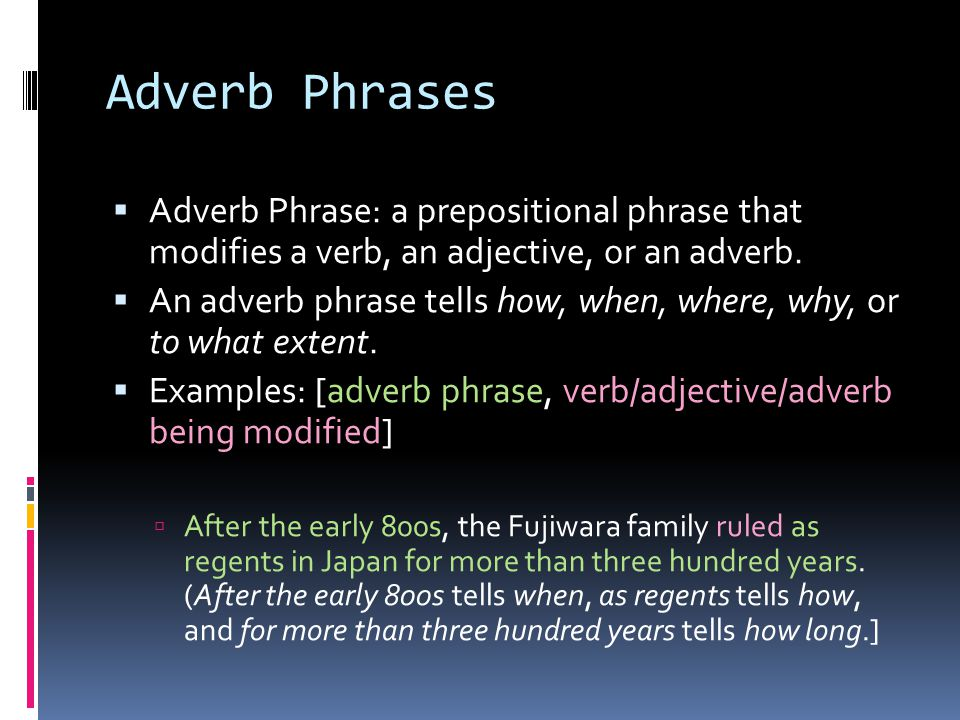 Adverb Phrases Adverb Phrase: a prepositional phrase that modifies a verb, an adjective, or an adverb.