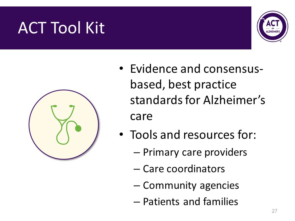 ACT Tool Kit Evidence and consensus-based, best practice standards for Alzheimer's care. Tools and resources for: