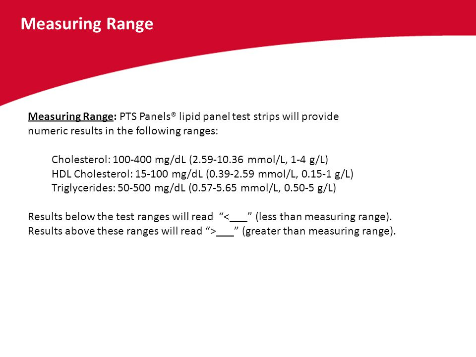 Measuring Range Measuring Range: PTS Panels® lipid panel test strips will provide numeric results in the following ranges: