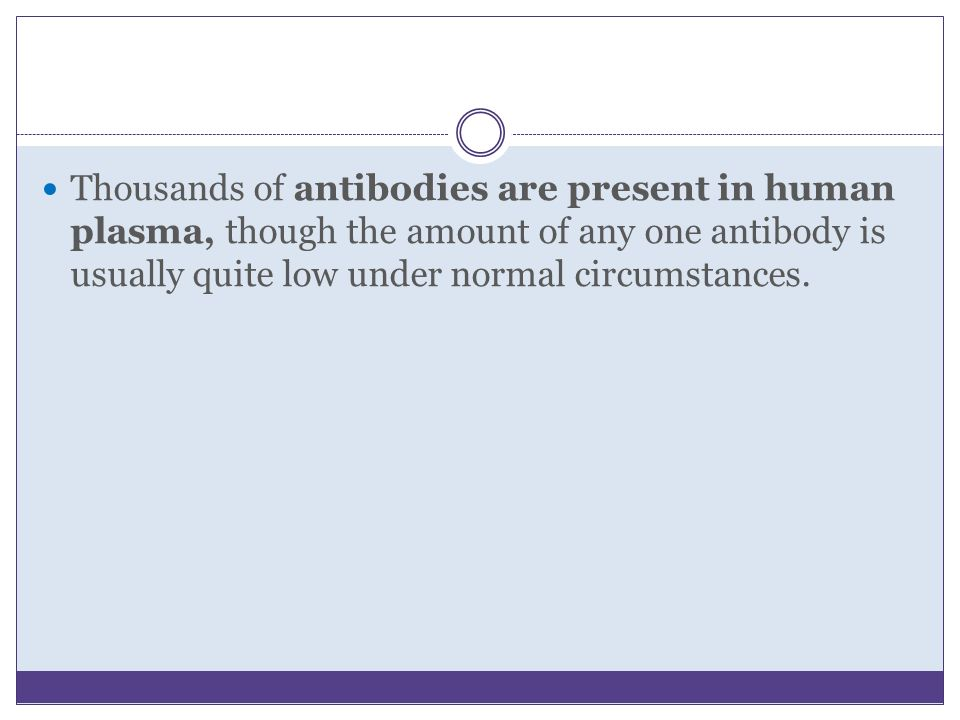 Thousands of antibodies are present in human plasma, though the amount of any one antibody is usually quite low under normal circumstances.