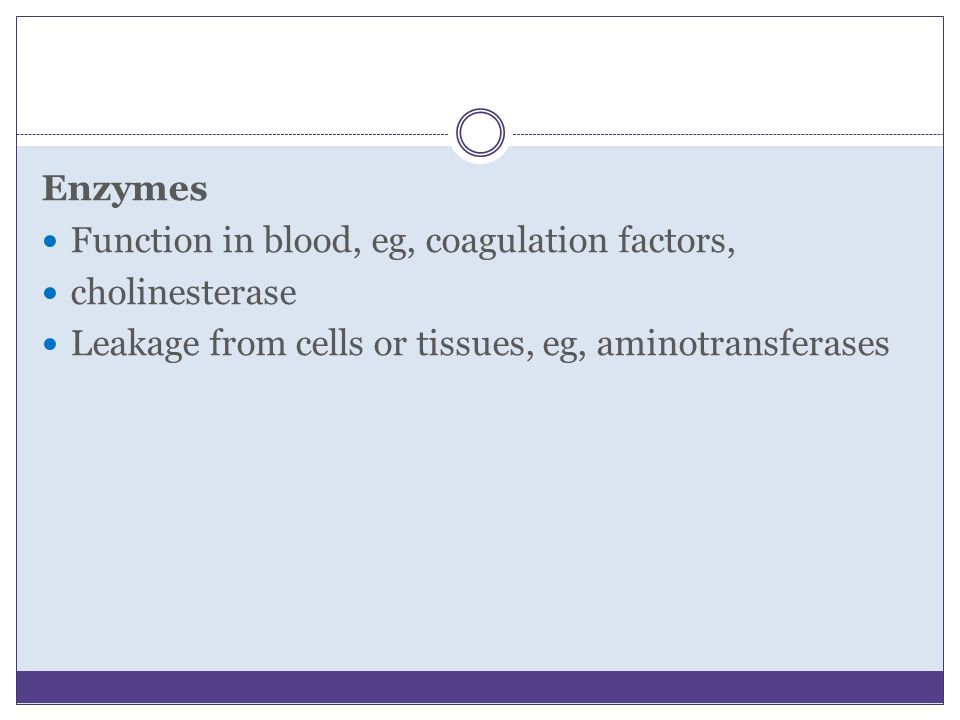 Enzymes Function in blood, eg, coagulation factors, cholinesterase.