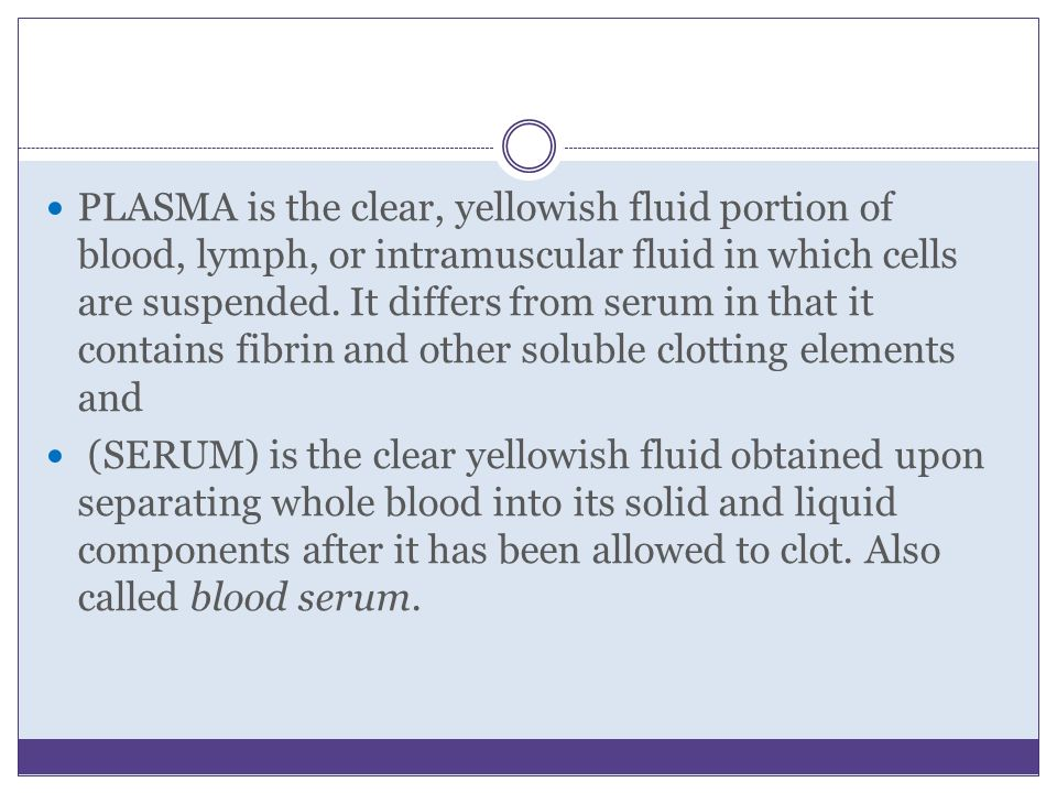 PLASMA is the clear, yellowish fluid portion of blood, lymph, or intramuscular fluid in which cells are suspended. It differs from serum in that it contains fibrin and other soluble clotting elements and
